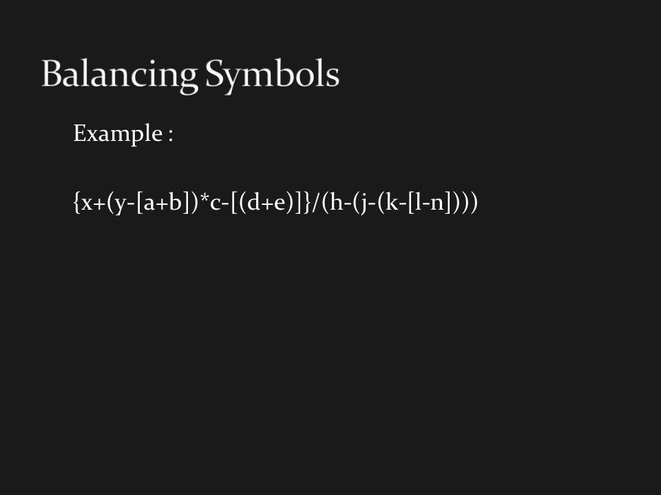 Balancing Symbols Example : {x+(y-[a+b])*c-[(d+e)]}/(h-(j-(k-[l-n])))